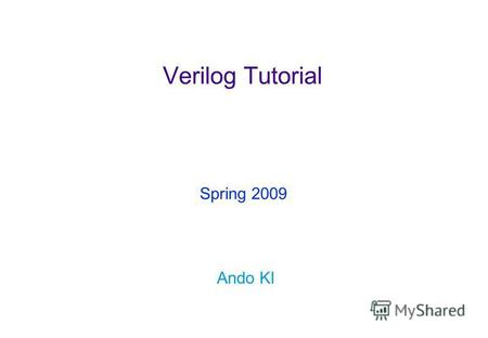 Verilog Tutorial Ando KI Spring 2009. Copyright © 2007-2009 by Ando KiVerilog tutorial ( 2 ) Contents Design flow overview Hello world GUI based Command.