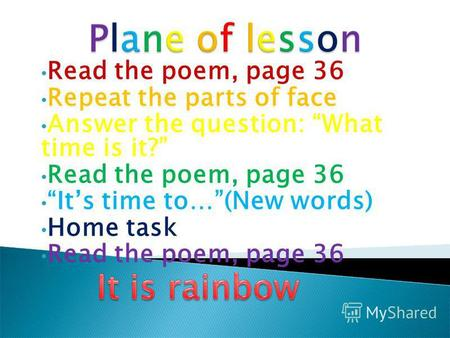 Read the poem, page 36 Repeat the parts of face Answer the question: What time is it? Read the poem, page 36 Its time to…(New words) Home task Read the.