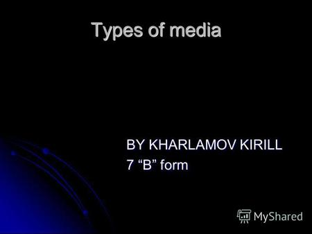 Types of media BY KHARLAMOV KIRILL BY KHARLAMOV KIRILL 7 B form 7 B form.