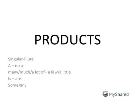 PRODUCTS Singular-Plural A – no a many/much/a lot of– a few/a little Is – are Some/any.