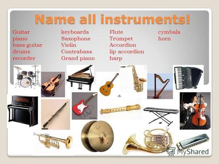 Name all instruments! Guitar piano bass guitar drums recorder keyboards Saxophone Violin Contrabass Grand piano Flute Trumpet Accordion lip accordion harp.