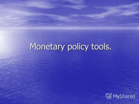 Monetary policy tools. Monetary policy tools.. Monetary policy tools: Monetary base Monetary base Reserve requirements Reserve requirements Interest rates.