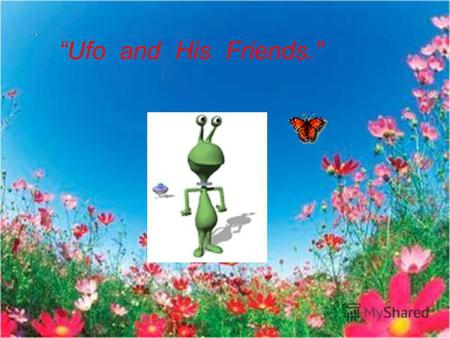 Ufo and His Friends.. Ufo hasnt got any friends. He is sad. One day he goes to find some friends.
