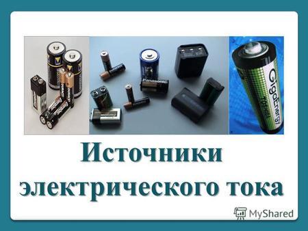 Источники электрического тока. Электрический ток – упорядоченное движение заряженных частиц. Для существования электрического тока необходимы следующие.