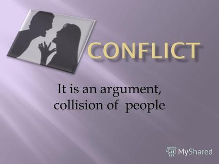 It is an argument, collision of people. The reasons of conflicts : People want different things; They have different ideas and their values are different;
