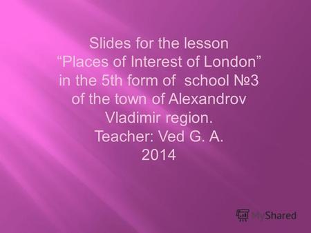 Slides for the lesson Places of Interest of London in the 5th form of school 3 of the town of Alexandrov Vladimir region. Teacher: Ved G. A. 2014.