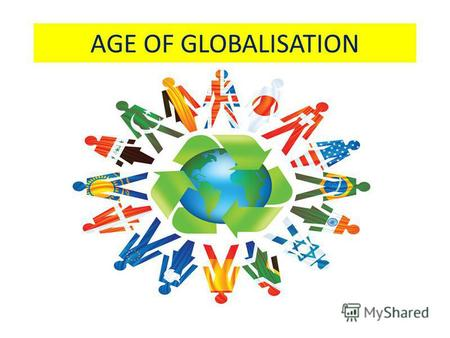 AGE OF GLOBALISATION. THERE ARE 6,5 MILLIARD PEOPLE IN THE WORLD.