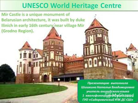 UNESCO World Heritage Centre Mir Castle is a unique monument of Belarusian architecture, it was built by duke Ilinich in early 16th century near village.