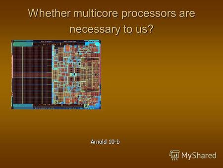 Whether multicore processors are necessary to us? Arnold 10-b.