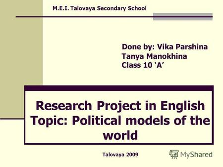 M.E.I. Talovaya Secondary School Done by: Vika Parshina Tanya Manokhina Class 10 A Research Project in English Topic: Political models of the world Talovaya.