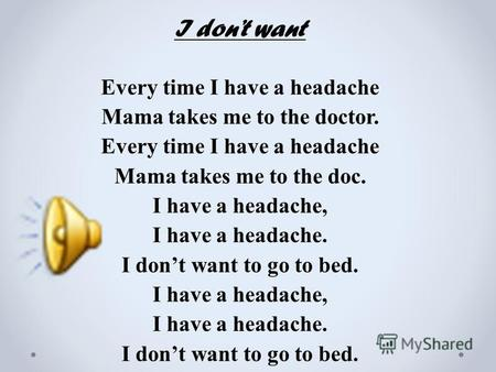 I dont want Every time I have a headache Mama takes me to the doctor. Every time I have a headache Mama takes me to the doc. I have a headache, I have.