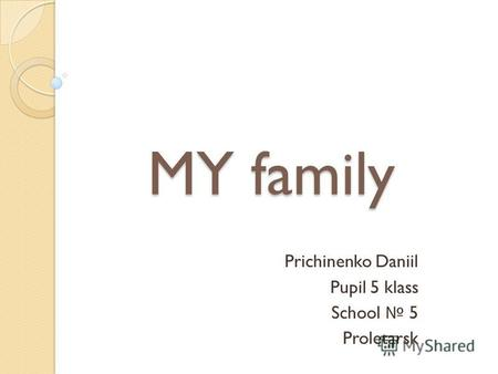 MY family Prichinenko Daniil Pupil 5 klass School 5 Proletarsk.
