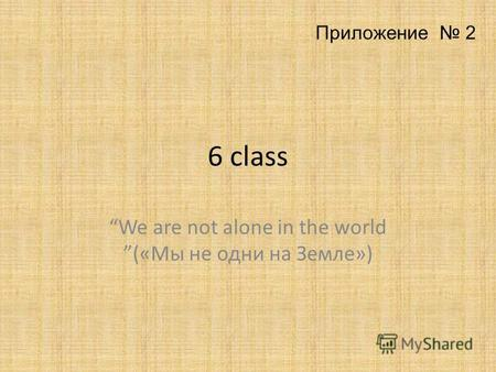 6 class We are not alone in the world («Мы не одни на Земле») Приложение 2.
