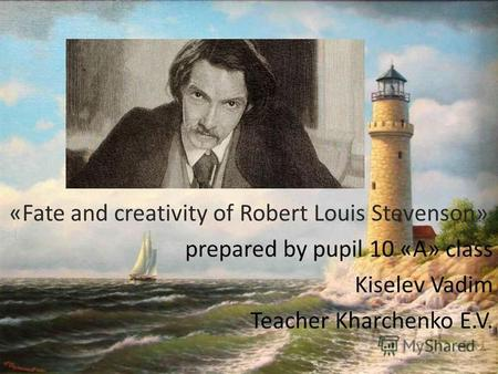 «Fate and creativity of Robert Louis Stevenson» prepared by pupil 10 «A» class Kiselev Vadim Teacher Kharchenko E.V.
