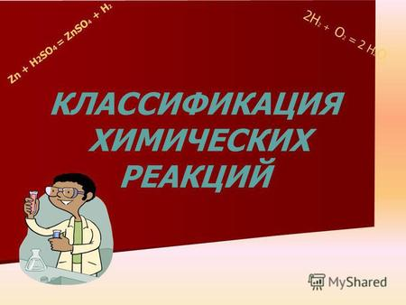 Zn + H 2 SO 4 = ZnSO 4 + H 2 2H 2 + O 2 = 2 H 2 O КЛАССИФИКАЦИЯ ХИМИЧЕСКИХ РЕАКЦИЙ.