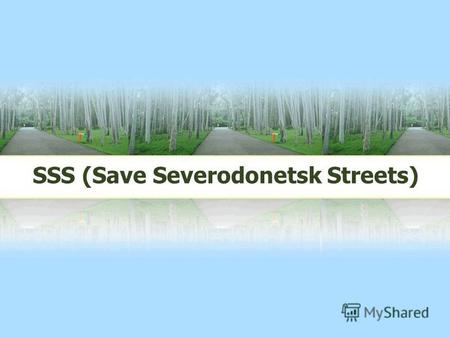 SSS (Save Severodonetsk Streets). LOGO My organisation is called Save Severodonetsk Streets Our town needs protection, so we should help it to develop.