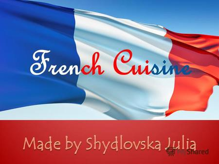 French Cuisine. History of French cuisine The main French dishes The ingredients to basic recipes.