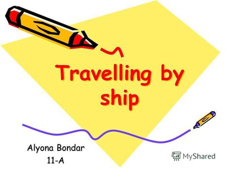 Travelling by ship Alyona Bondar 11-A. Many people enjoy travelling by sea. They say it is the most pleasant means of travelling. They mean travelling.
