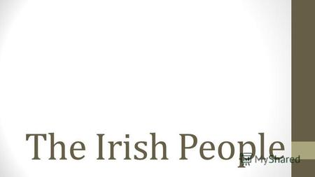 The Irish People. Introduction The Irish people are an ethnic group who originate in Ireland, an island in northwestern Europe. Ireland has been populated.