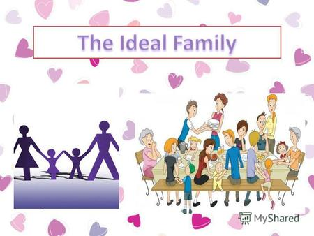 The ideal family is the place of the eternal love of parents, the eternal love of husband and wife, and the eternal love of children.