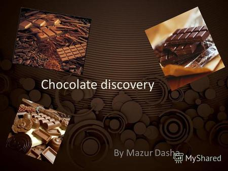 Chocolate discovery By Mazur Dasha. Maya Civilization is the cradle of chocolate Opening cocoa is associated with Maya tribes who lived in South America.
