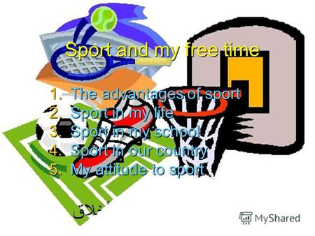 Sport and my free time 1.The advantages of sport 2.Sport in my life 3.Sport in my school 4.Sport in our country 5.My attitude to sport.