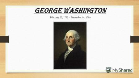 George Washington February 22, 1732 – December 14, 1799.