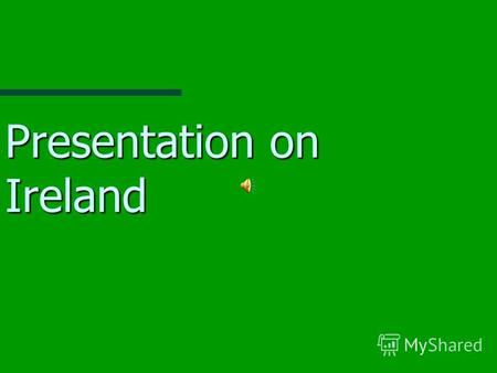 Presentation on Ireland. Where is it? A small island on the edge of Europe A small island on the edge of Europe Our next door neighbour is the Island.