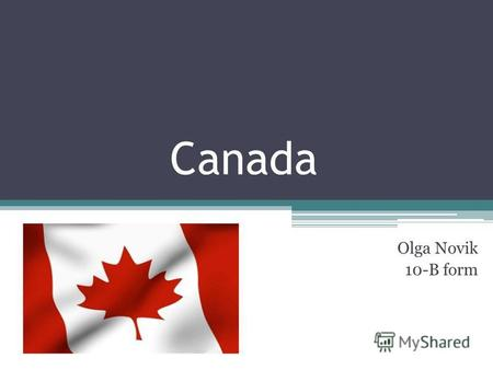 Canada Olga Novik 10-B form. Canada is situated on the North American continent. It is the second largest country in the world after Russia. Canada is.