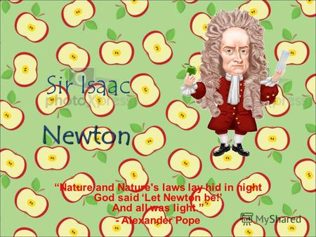 Sir Isaac Nature and Nature's laws lay hid in night God said Let Newton be! And all was light. - Alexander Pope Newton.
