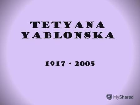 Tetyana Yablonska 1917 - 2005 Biography Yablonska was born in Smolensk,Russia.Her father was a famous teacher.In 1928 their family moved to Luhantsk,Ukraine.