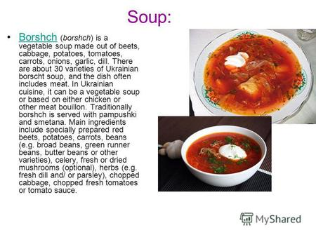 Soup: Borshch (borshch) is a vegetable soup made out of beets, cabbage, potatoes, tomatoes, carrots, onions, garlic, dill. There are about 30 varieties.