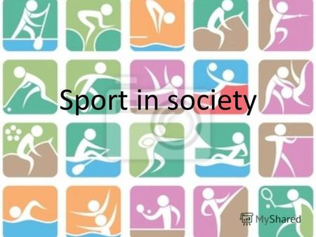 Sport in society. There are a lot of things people can do in free time. Somebody play some musical instruments, someone draws or paints, others take photos.