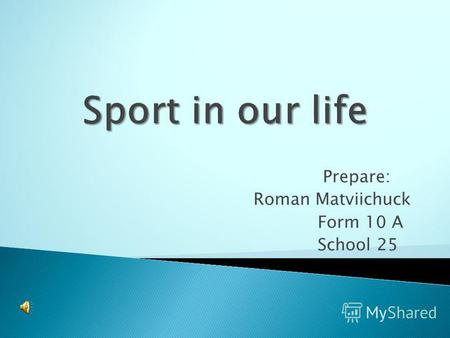 Prepare: Roman Matviichuck Form 10 A School 25. Sport plays an important role in our life. Sport makes people healthy, keeps them fit, more organized.