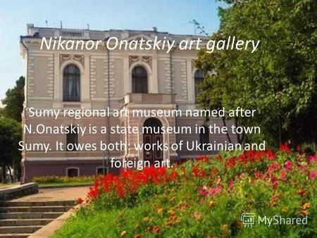 Nikanor Onatskiy art gallery Sumy regional art museum named after N.Onatskiy is a state museum in the town Sumy. It owes both: works of Ukrainian and foreign.