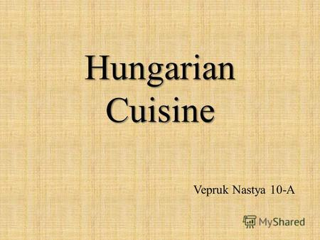 Hungarian Cuisine Vepruk Nastya 10-A. Hungarian cuisine Traditional Hungarian dishes are primarily based on meats, seasonal vegetables, fruits, fresh.