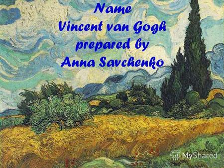 Name Vincent van Gogh prepared by Anna Savchenko.