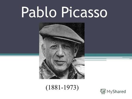 Pablo Picasso (1881-1973). No painter before him had a mass audience in his own lifetime. Picassos audience – meaning people, who had heard of him and.