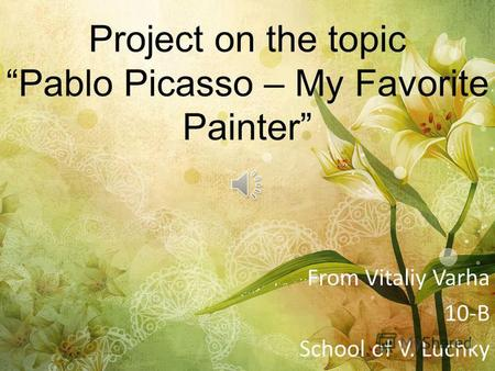 Project on the topic Pablo Picasso – My Favorite Painter From Vitaliy Varha 10-B School of V. Luchky.