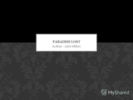 Author - John Milton. Paradise Lost is an epic poem in blank verse by the 17th- century English poet John Milton. It was originally published in 1667.