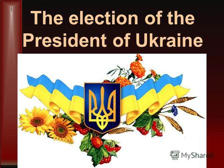 The election of the President of Ukraine. Ukrainian President is the head of the Ukrainian state. He is elected by the people of Ukraine for five years.