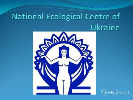 About National Ecological Centre of Ukraine National Ecological Centre of Ukraine (NECU) is a non-governmental not-for-profit organization created in.