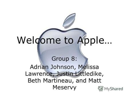 Welcome to Apple… Group 8: Adrian Johnson, Melissa Lawrence, Justin Littledike, Beth Martineau, and Matt Meservy.