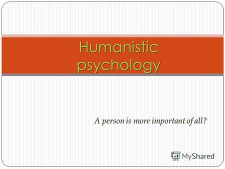 A person is more important of all? Humanistic psychology.