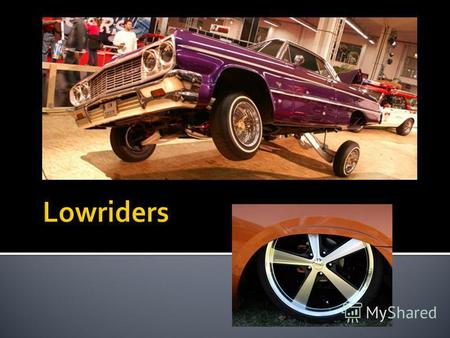 Subculture of lowriders in the U.S. is more than 60 years old, but really they declared themselves in the late 60's. In the thirties during the Great.