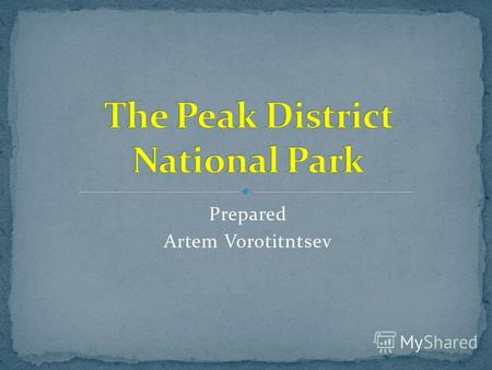Prepared Artem Vorotitntsev. The Peak District is an upland area in central and northern England, lying mainly in northern Derbyshire, but also covering.