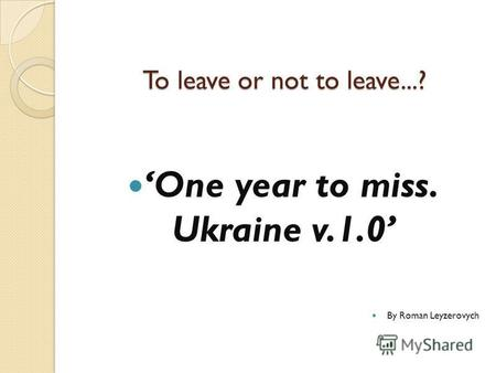 To leave or not to leave...? One year to miss. Ukraine v.1.0 By Roman Leyzerovych.