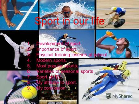 Sport in our life 1.Development of sport. 2.Importance of sport. 3.Physical training lessons at school. 4.Modern sports. 5.Most popular sports. 6.Varieties.