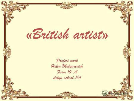 «British artist» Project work Helen Mulyarevich Form 10-A Lityn school 1.