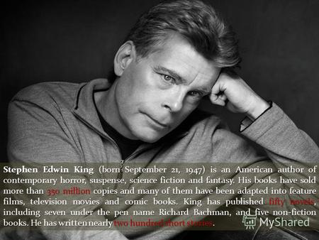 Stephen Edwin King (born September 21, 1947) is an American author of contemporary horror, suspense, science fiction and fantasy. His books have sold more.